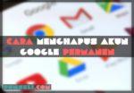 Cara Menghapus Akun Google Permanen Dari Hp